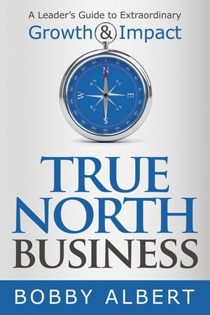 True North Business: A Leader's Guide to Extraordinary Growth and Impact by Bobby Albert