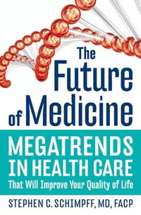 The Future of Medicine: Megatrends in Health Care That Will Improve Your Quality of Life