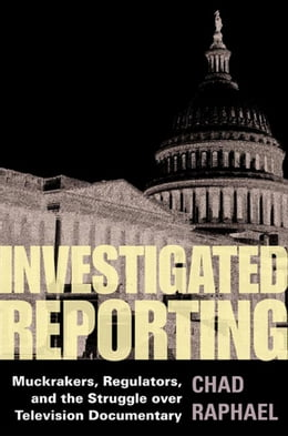 Book Investigated Reporting: Muckrakers, Regulators, and the Struggle over Television Documentary by Chad Raphael