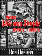 When Life was Simple 1940's: 1950's by R H