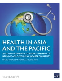 Health in Asia and the Pacific: A Focused Approach to Address the Health Needs of ADB Developing…