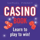Casino Book: Learn to play to win! by Samuel Pinney