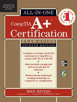 Book CompTIA A+ Certification All-in-One Exam Guide, Seventh Edition (Exams 220-701 & 220-702) by Mike Meyers