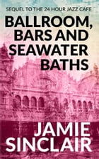 Ballroom, Bars and Seawater Baths: Sequel to The 24 Hour Jazz Cafe by Jamie Sinclair