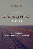 Toward the Geopolitical Novel: U.S. Fiction in the Twenty-First Century by Caren Irr