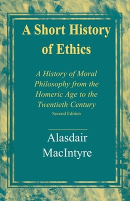 Book A Short History of Ethics: A History of Moral Philosophy from the Homeric Age to the Twentieth… by MacIntyre, Alasdair