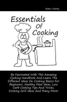 Essentials Of Cooking: Be Fascinated With This Amazing Cooking Handbook And Learn The Different Ideas On Cooking Basics For by Robin J. Shirley