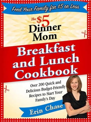 The $5 Dinner Mom Breakfast and Lunch Cookbook 200 Recipes for Quick,  Delicious,  and Nourishing Meals That Are Easy on the Budget and a Snap to Prepar