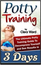 Potty Training: The Ultimate Potty Training Guide To Decompress Yourself and See Results In 3 Days by Clara Ward