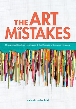 The Art of Mistakes Unexpected Painting Techniques and the Practice of Creative Thinking
