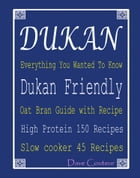 Dukan Everything You Wanted To Know: Dukan Friendly Oat Bran Guide with Recipe: High Protein 150 Recipes: Slow cooker 45 Recipes by Dave Couteur
