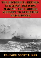 The Historical Record, Strategic Decision Making, And Carrier Support To Operation Watchtower by Lt.-Cmdr. Scott T. Farr
