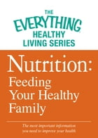 Nutrition: Feeding Your Healthy Family: The most important information you need to improve your health by Adams Media