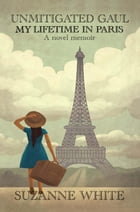 Unmitigated Gaul - My Lifetime in Paris by Suzanne White
