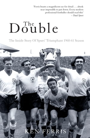 The Double The Inside Story of Spurs' Triumphant 1960-61 Season