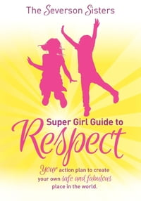 The Severson Sisters Super Girl Guide To: Respect: Your Action Plan to Create Your Own Safe and…
