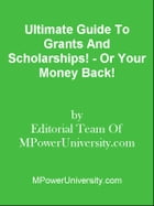 Ultimate Guide To Grants And Scholarships! - Or Your Money Back! by Editorial Team Of MPowerUniversity.com