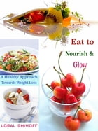 Eat to Nourish & Glow: A Healthy Approach Towards Weight Loss by Loral Shimoff