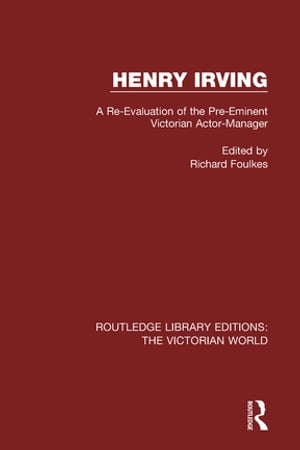Henry Irving A Re-Evaluation of the Pre-Eminent Victorian Actor-Manager