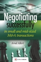 Negotiating successfully: Negotiating successfully in small and mid-sized M&A transactions by Arnd Allert