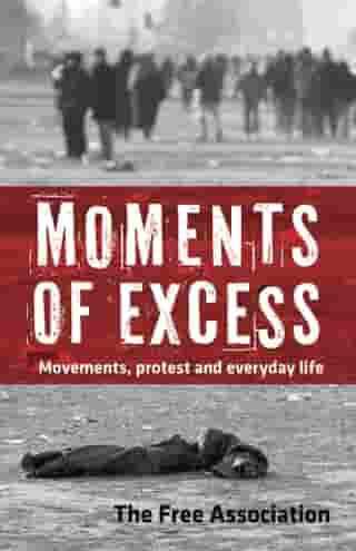 Moments of Excess: Movements, Protest and Everyday Life by The Free Association