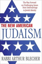 The New American Judaism: The Way Forward on Challenging Issues from Intermarriage to Jewish Identity by Rabbi Dr. Arthur Blecher