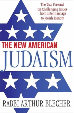 Book The New American Judaism: The Way Forward on Challenging Issues from Intermarriage to Jewish… by Rabbi Dr. Arthur Blecher