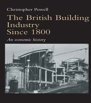 The British Building Industry since 1800 An economic history