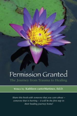 Permission Granted: The Journey from Trauma to Healing: From Rape, Sexual Assault, And Emotional Abuse