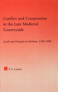 Conflict and Compromise in the Late Medieval Countryside: Lords and Peasants in Durham, 1349-1400