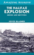 The Halifax Explosion: Heroes and Survivors by Joyce Glasner