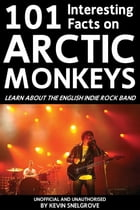 101 Interesting Facts on Arctic Monkeys: Learn About the English Indie Rock Band by Kevin Snelgrove