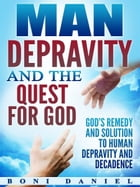 Man Depravity and the Quest for God by Boni Daniel