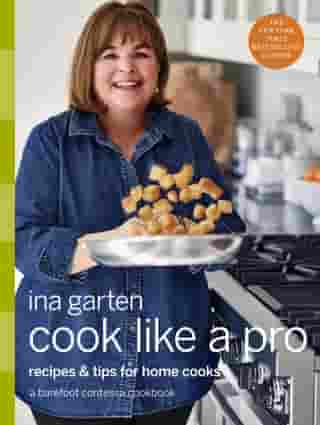 Cook Like a Pro: Recipes and Tips for Home Cooks: A Barefoot Contessa Cookbook by Ina Garten