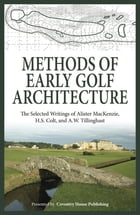 Methods of Early Golf Architecture: The Selected Writings of Alister MacKenzie, H.S. Colt, and A.W. Tillinghast by Alister MacKenzie