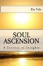 Soul Ascension: A Journey of Insights by Elm Valle