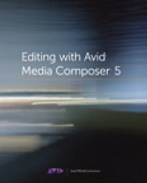 Editing with Avid Media Composer 5: Avid Official Curriculum by Avid Technology, Inc.