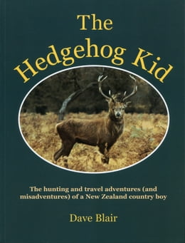 Book The Hedgehog Kid: The hunting and travel adventures (and misadventures) of a New Zealand country boy by Dave Blair