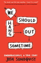 We Should Hang Out Sometime: Embarrassingly, a true story by Josh Sundquist