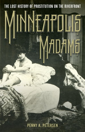 Minneapolis Madams The Lost History of Prostitution on the Riverfront