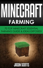 Minecraft Farming : 70 Top Minecraft Essential Farming Guide & Ideas Exposed! by Jason Scotts