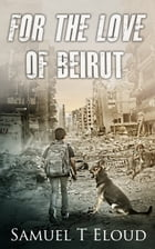 For the Love of Beirut by Samuel Eloud
