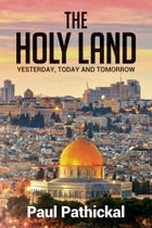 The Holy Land: Yesterday, Today and Tomorrow by Paul Pathickal