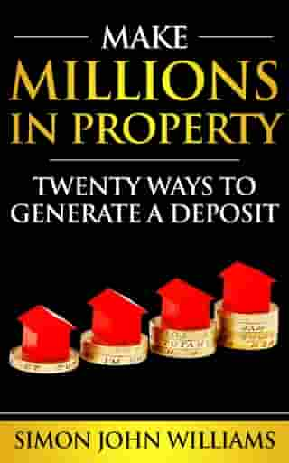 Make Millions In Property: Twenty Ways To Generate A Deposit - Sample by Simon Williams