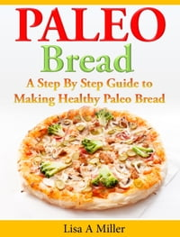 Paleo Bread A Step-By-Step Guide to Making Healthy Paleo Bread