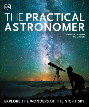 The Practical Astronomer: Explore the Wonders of the Night Sky