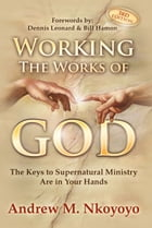 Working The Works of God, 3rd Edition: The Keys To Supernatural Ministry Are In Your Hands by Dr. Andrew Nkoyoyo