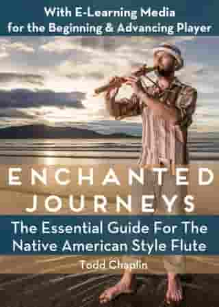 Enchanted Journeys: The Essential Guide for the Native American Style Flute by Todd Chaplin