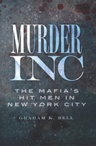 Murder, Inc.: The Mafia's Hit Men in New York City by Graham K. Bell