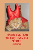 Fred's Evil Plan to Take Over the World by Amy Difar